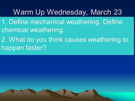 Warm Up Wednesday, March 23 1. Define mechanical weathering. Define chemical weathering. 2. What do you think causes weathering to happen faster?