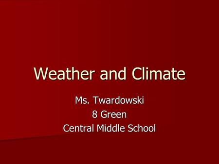 Weather and Climate Ms. Twardowski 8 Green Central Middle School.