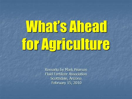 What's Ahead for Agriculture Remarks by Mark Pearson Fluid Fertilizer Association Scottsdale, Arizona February 15, 2010 What's Ahead for Agriculture Remarks.