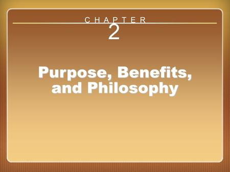 Chapter 2 2 Purpose, Benefits, and Philosophy C H A P T E R.