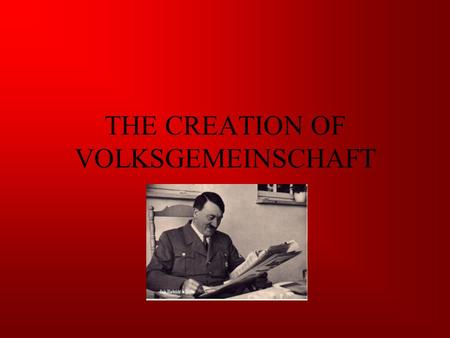 THE CREATION OF VOLKSGEMEINSCHAFT. AIMS AND DEFINITIONS Volksgemeinschaft: Peoples Community Weltanschauung: Common Philosophy Volksgenossen: Fellow German's.