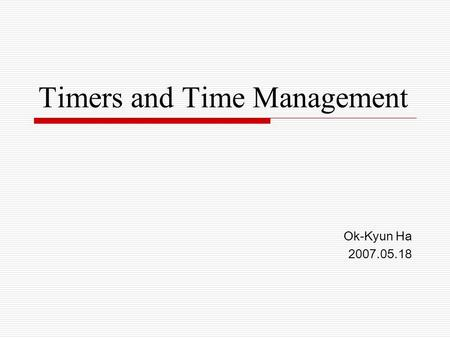 Timers and Time Management Ok-Kyun Ha 2007.05.18.