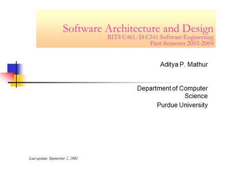 Software Architecture and Design BITS C461/IS C341 Software Engineering First Semester 2003-2004 Aditya P. Mathur Department of Computer Science Purdue.