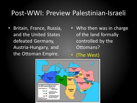 Post-WWI: Preview Palestinian-Israeli Britain, France, Russia, and the United States defeated Germany, Austria-Hungary, and the Ottoman Empire. Who then.