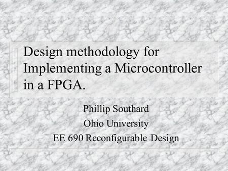 Design methodology for Implementing a Microcontroller in a FPGA. Phillip Southard Ohio University EE 690 Reconfigurable Design.