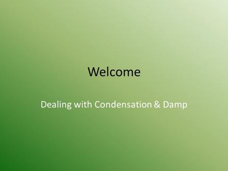 Welcome Dealing with Condensation & Damp. Condensation, Damp & Mould Causes and Prevention.
