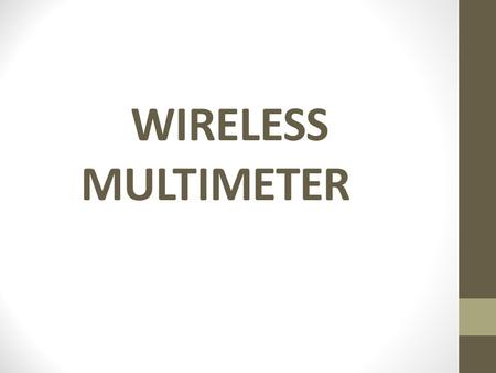 WIRELESS MULTIMETER. Introduction Wireless multimeter acquires data from far off locations and from places not accessible to human beings (e.g. Boiler.