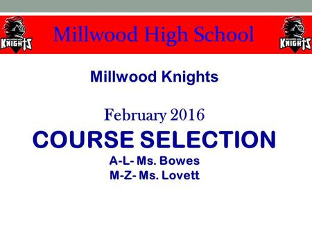 Millwood Knights February 2016 COURSE SELECTION A-L- Ms. Bowes M-Z- Ms. Lovett Millwood Knights February 2016 COURSE SELECTION A-L- Ms. Bowes M-Z- Ms.