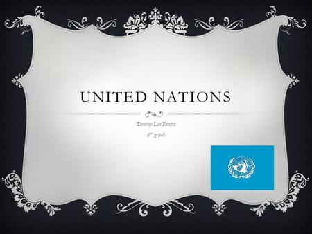 UNITED NATIONS Tammy-Lee Knopp 6 th grade CIVICS AND GOVERNMENT  GLCE C4.3 Conflict and Cooperation Between and Among Nations  Explain the various.