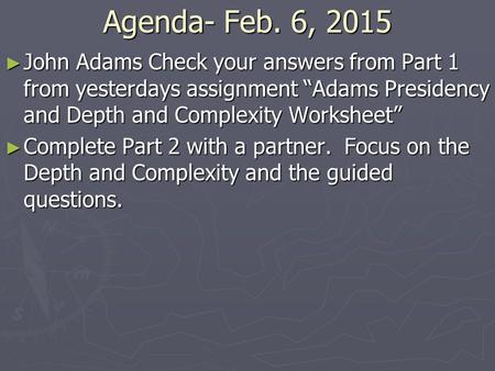 "Agenda- Feb. 6, 2015 ► John Adams Check your answers from Part 1 from yesterdays assignment ""Adams Presidency and Depth and Complexity Worksheet"" ► Complete."