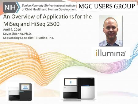 An Overview of Applications for the MiSeq and HiSeq 2500 April 4, 2016 Kevin Shianna, Ph.D. Sequencing Specialist - Illumina, Inc. MGC USERS GROUP.