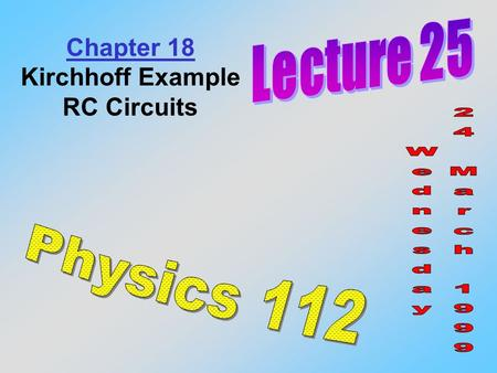 Chapter 18 Kirchhoff Example RC Circuits. Find the currents in each branch of this circuit. I0I0 I1I1 I2I2 6  1  18 V 12  12 V + _ + _ 1  a f e c.