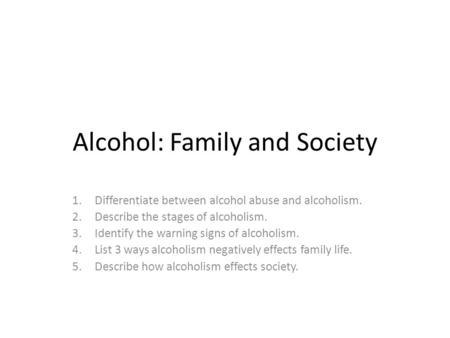 Alcohol: Family and Society 1.Differentiate between alcohol abuse and alcoholism. 2.Describe the stages of alcoholism. 3.Identify the warning signs of.