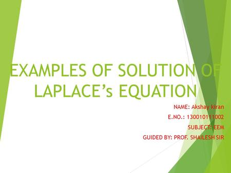 EXAMPLES OF SOLUTION OF LAPLACE's EQUATION NAME: Akshay kiran E.NO.: 130010111002 SUBJECT: EEM GUIDED BY: PROF. SHAILESH SIR.