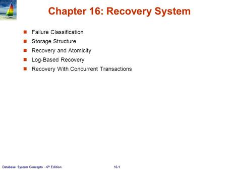 16.1Database System Concepts - 6 th Edition Chapter 16: Recovery System Failure Classification Storage Structure Recovery and Atomicity Log-Based Recovery.