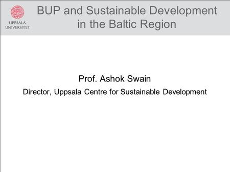 BUP and Sustainable Development in the Baltic Region Prof. Ashok Swain Director, Uppsala Centre for Sustainable Development.