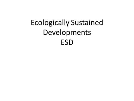 Ecologically Sustained Developments ESD. What is ecologically sustainable development? Ecologically Sustainable Development (ESD) represents one of the.