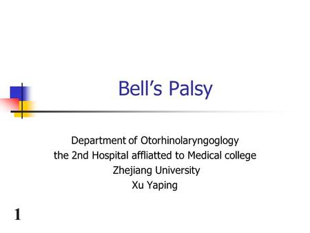 1 Bell's Palsy Department of Otorhinolaryngoglogy the 2nd Hospital affliatted to Medical college Zhejiang University Xu Yaping.