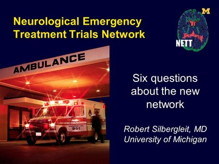 Neurological Emergency Treatment Trials Network Six questions about the new network Robert Silbergleit, MD University of Michigan.
