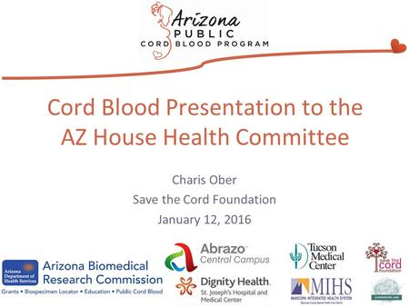 Cord Blood Presentation to the AZ House Health Committee Charis Ober Save the Cord Foundation January 12, 2016.
