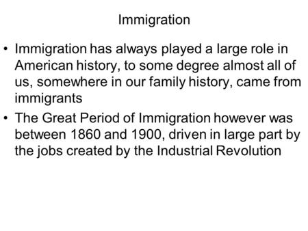 Immigration Immigration has always played a large role in American history, to some degree almost all of us, somewhere in our family history, came from.