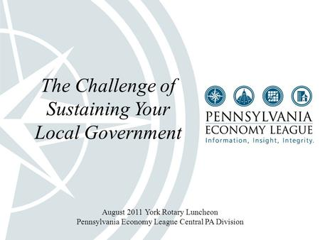 1 The Challenge of Sustaining Your Local Government August 2011 York Rotary Luncheon Pennsylvania Economy League Central PA Division.