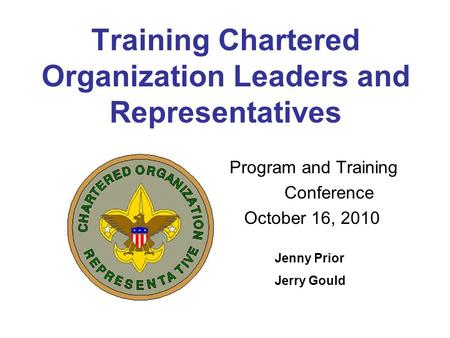 Training Chartered Organization Leaders and Representatives Program and Training Conference October 16, 2010 Jenny Prior Jerry Gould.