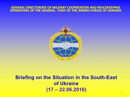 \ GENERAL DIRECTORATE OF MILITARY COOPERATION AND PEACEKEEPING OPERATIONS OF THE GENERAL STAFF OF THE ARMED FORCES OF UKRAINE Briefing on the Situation.