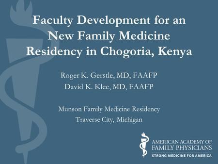 Faculty Development for an New Family Medicine Residency in Chogoria, Kenya Roger K. Gerstle, MD, FAAFP David K. Klee, MD, FAAFP Munson Family Medicine.