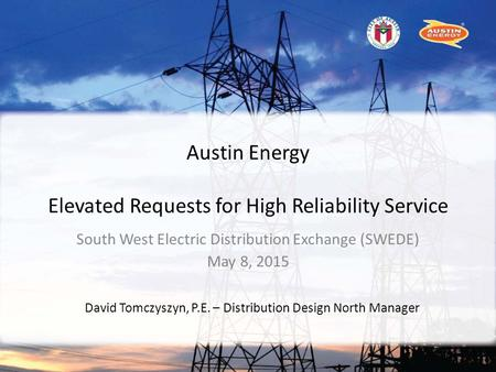 Austin Energy Elevated Requests for High Reliability Service South West Electric Distribution Exchange (SWEDE) May 8, 2015 David Tomczyszyn, P.E. – Distribution.