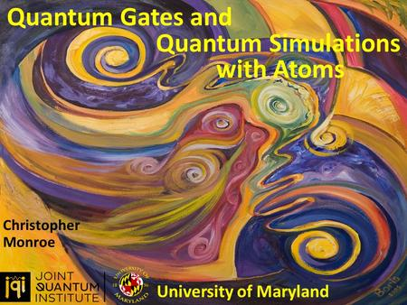 Quantum Gates and Christopher Monroe University of Maryland Quantum Simulations with Atoms.