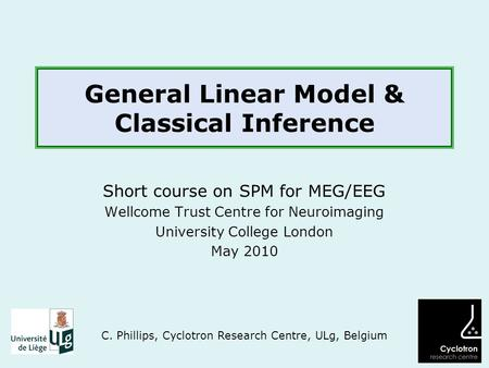 General Linear Model & Classical Inference Short course on SPM for MEG/EEG Wellcome Trust Centre for Neuroimaging University College London May 2010 C.