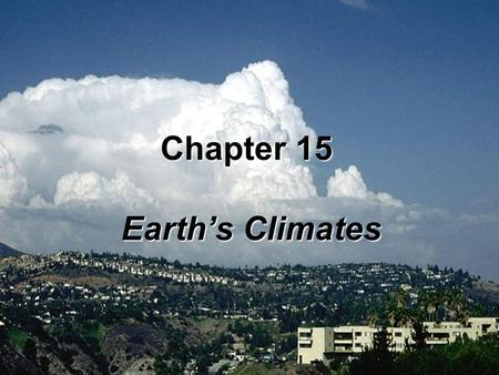Chapter 15 Earth's Climates. Climate refers to the statistical properties of the atmosphere and is concerned with the long-term behavior, or expected.