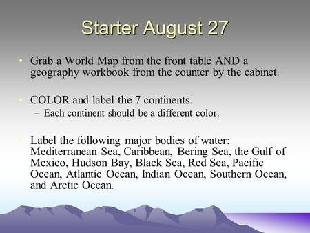 Starter August 27 Grab a World Map from the front table AND a geography workbook from the counter by the cabinet. COLOR and label the 7 continents. –Each.