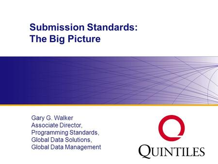 Www.diahome.org Submission Standards: The Big Picture Gary G. Walker Associate Director, Programming Standards, Global Data Solutions, Global Data Management.