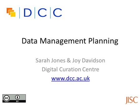 Data Management Planning Sarah Jones & Joy Davidson Digital Curation Centre www.dcc.ac.uk.