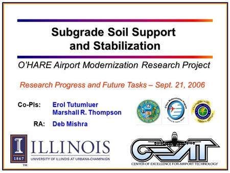 Co-PIs: Erol Tutumluer Marshall R. Thompson RA: Deb Mishra Subgrade Soil Support and Stabilization O'HARE Airport Modernization Research Project Research.