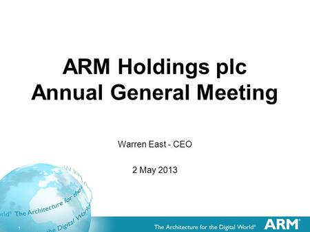 1 ARM Holdings plc Annual General Meeting Warren East - CEO 2 May 2013.