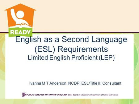 English as a Second Language (ESL) Requirements Limited English Proficient (LEP) Ivanna M T Anderson, NCDPI ESL/Title III Consultant.