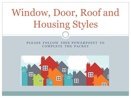PLEASE FOLLOW THIS POWERPOINT TO COMPLETE THE PACKET Window, Door, Roof and Housing Styles.