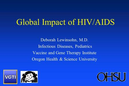 Global Impact of HIV/AIDS Deborah Lewinsohn, M.D. Infectious Diseases, Pediatrics Vaccine and Gene Therapy Institute Oregon Health & Science University.