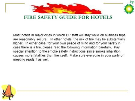 FIRE SAFETY GUIDE FOR HOTELS Most hotels in major cities in which BP staff will stay while on business trips, are reasonably secure. In other hotels, the.