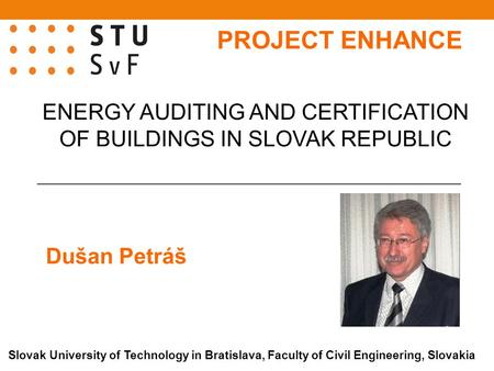 Dušan Petráš ENERGY AUDITING AND CERTIFICATION OF BUILDINGS IN SLOVAK REPUBLIC Slovak University of Technology in Bratislava, Faculty of Civil Engineering,