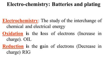 Electro-chemistry: Batteries and plating Electrochemistry: The study of the interchange of chemical and electrical energy Oxidation is the loss of electrons.