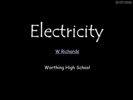 10/07/2016Electricity W Richards Worthing High School.