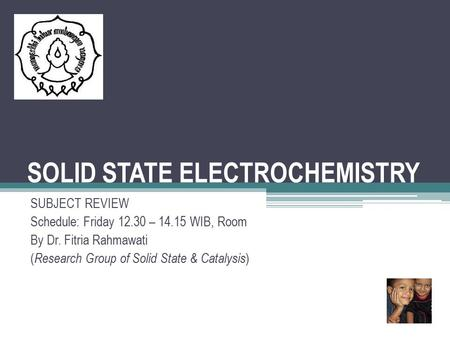 SOLID STATE ELECTROCHEMISTRY SUBJECT REVIEW Schedule: Friday 12.30 – 14.15 WIB, Room By Dr. Fitria Rahmawati ( Research Group of Solid State & Catalysis.