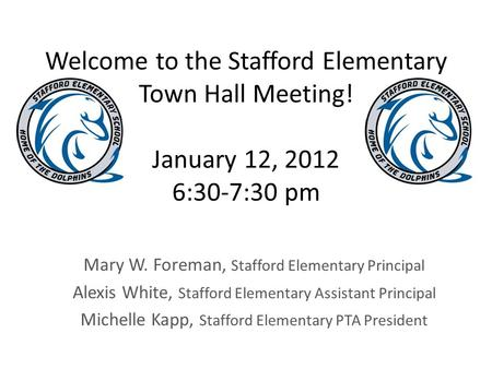Welcome to the Stafford Elementary Town Hall Meeting! January 12, 2012 6:30-7:30 pm Mary W. Foreman, Stafford Elementary Principal Alexis White, Stafford.