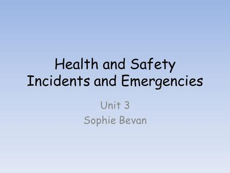 Health and Safety Incidents and Emergencies Unit 3 Sophie Bevan.