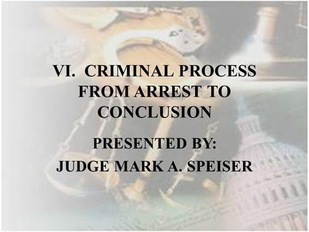 VI. CRIMINAL PROCESS FROM ARREST TO CONCLUSION PRESENTED BY: JUDGE MARK A. SPEISER.