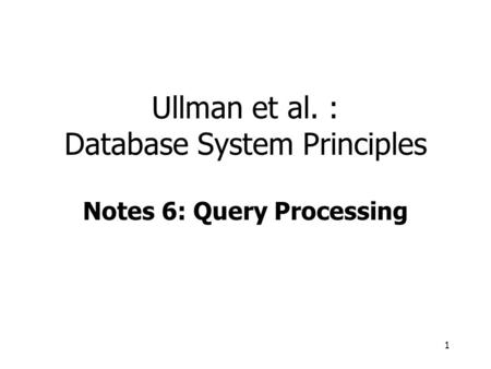 1 Ullman et al. : Database System Principles Notes 6: Query Processing.